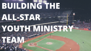Building The All-Star Youth Ministry Team (1)