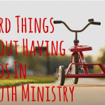 Hard things about having kids in Youth Ministry